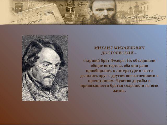МИХАИЛ МИХАЙЛОВИЧ ДОСТОЕВСКИЙ – старший брат Федора. Их объединяли общие инте...