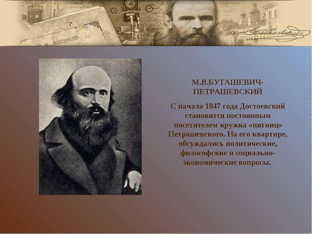 М.В.БУТАШЕВИЧ-ПЕТРАШЕВСКИЙ С начала 1847 года Достоевский становится постоянн...