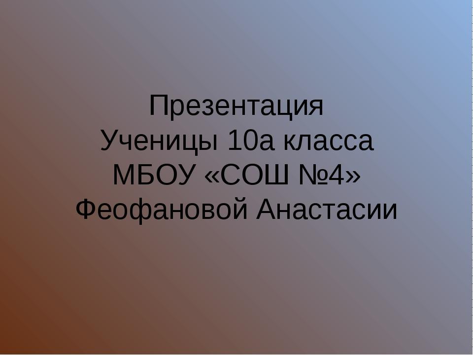 Презентация Ученицы 10а класса МБОУ «СОШ №4» Феофановой Анастасии