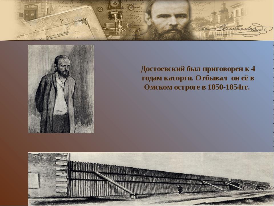Достоевский был приговорен к 4 годам каторги. Отбывал он её в Омском остроге...