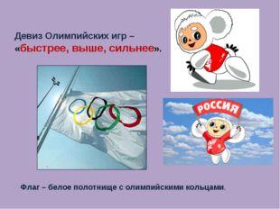 Девиз Олимпийских игр – «быстрее, выше, сильнее». Флаг – белое полотнище с ол