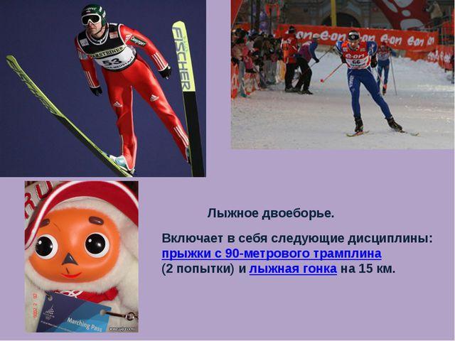 Лыжное двоеборье. Включает в себя следующие дисциплины: прыжки с 90-метрового...