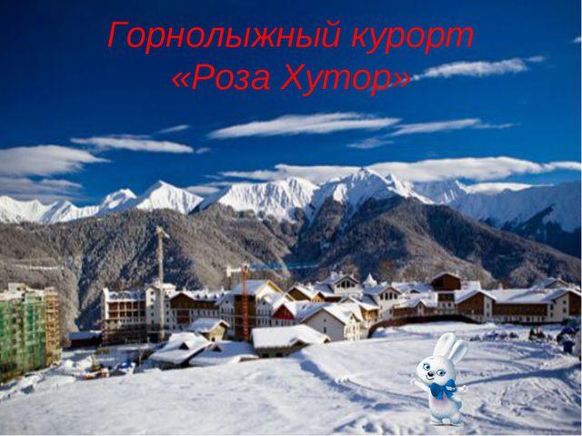 Горнолыжный курорт «Роза Хутор»
