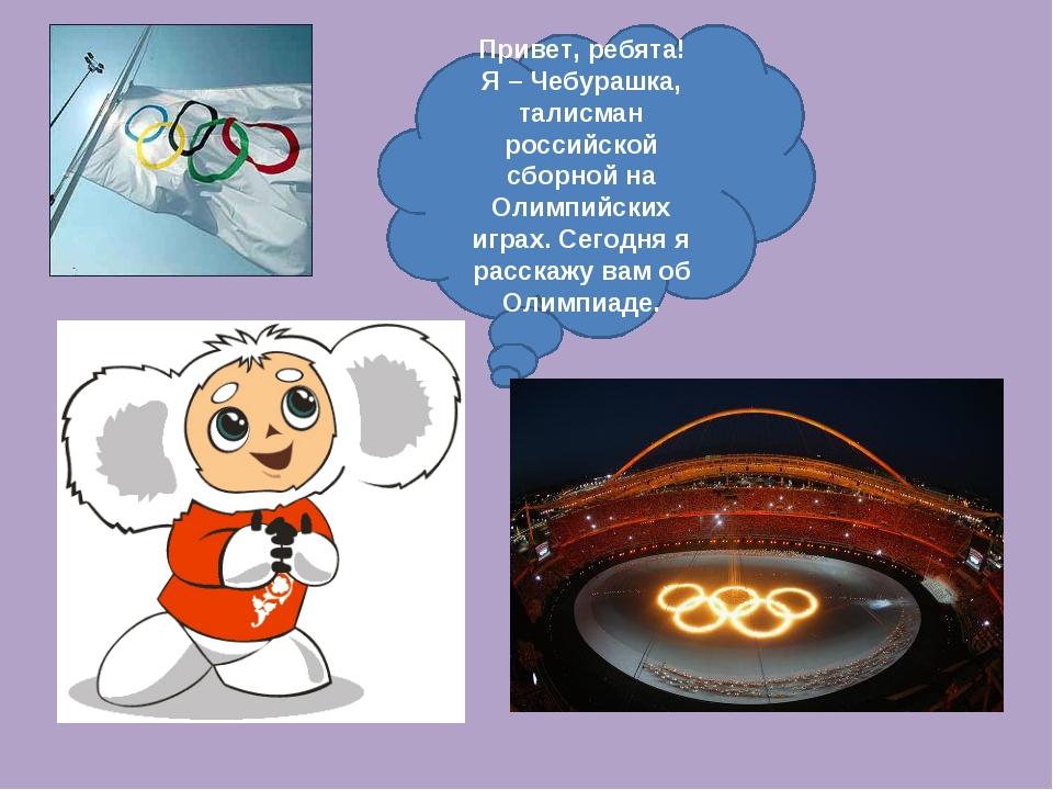 Привет, ребята! Я – Чебурашка, талисман российской сборной на Олимпийских игр...