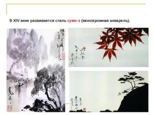 В XIV веке развивается стиль суми-э (монохромная акварель).