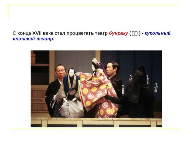 С конца XVII века стал процветать театр бунраку (文楽) - кукольный японский т...