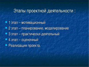 Этапы проектной деятельности : 1 этап– мотивационный 2 этап– планирование,