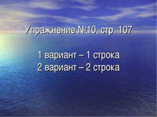 Упражнение №10, стр. 107 1 вариант – 1 строка 2 вариант – 2 строка
