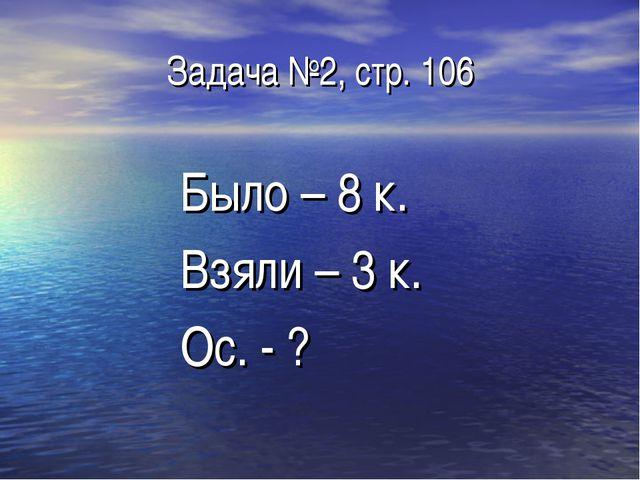 Задача №2, стр. 106 Было – 8 к. Взяли – 3 к. Ос. - ?