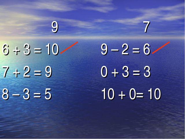 9 6 + 3 = 10 7 + 2 = 9 8 – 3 = 5 7 9 – 2 = 6 0 + 3 = 3 10 + 0= 10