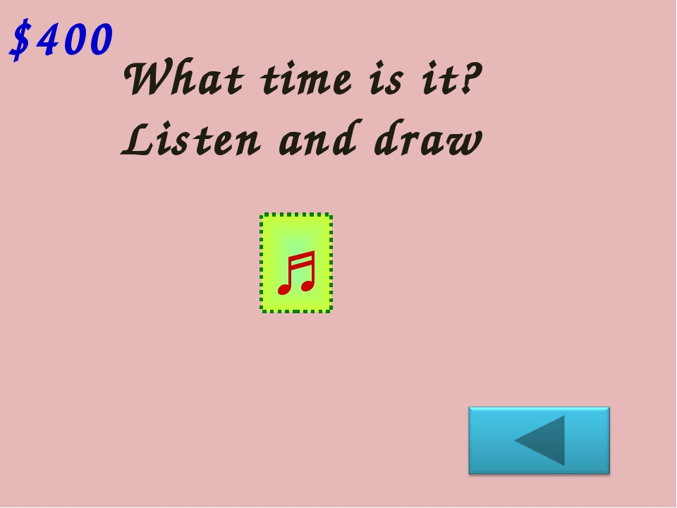 What time is it? Listen and draw $400 ♫