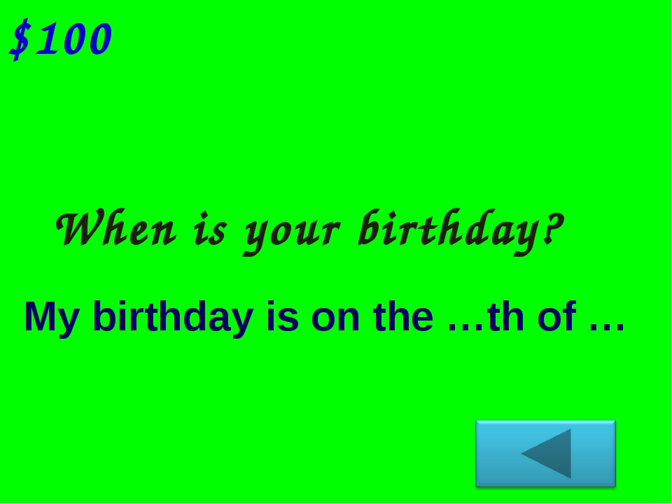 When is your birthday? $100 My birthday is on the …th of …