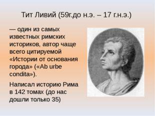 Тит Ливий (59г.до н.э. – 17 г.н.э.) — один из самых известных римских историк