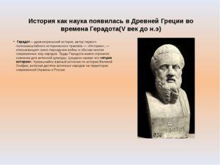 История как наука появилась в Древней Греции во времена Герадота(V век до н.э
