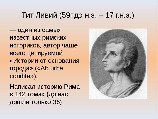 Тит Ливий (59г.до н.э. – 17 г.н.э.) — один из самых известных римских историк...