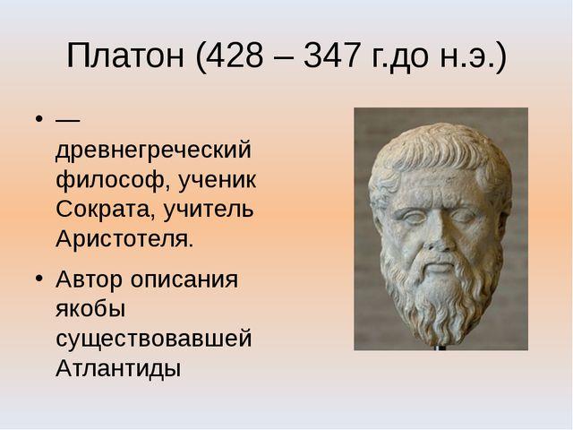 Платон (428 – 347 г.до н.э.) —древнегреческий философ, ученик Сократа, учител...