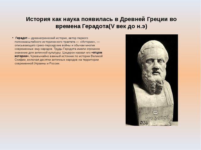 История как наука появилась в Древней Греции во времена Герадота(V век до н.э...