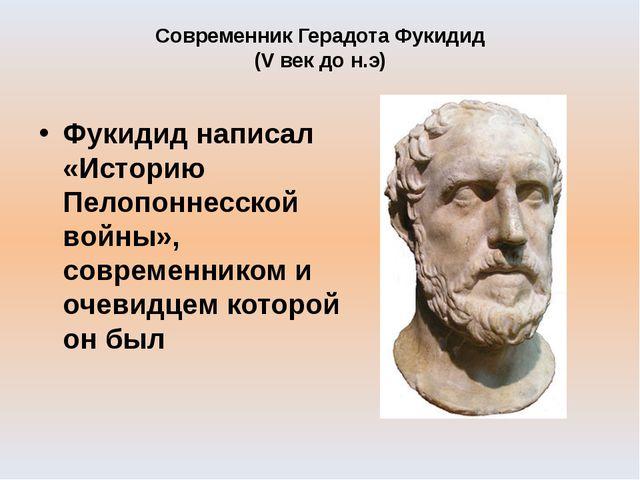 Современник Герадота Фукидид (V век до н.э) Фукидид написал «Историю Пелопонн...