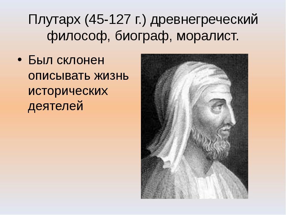 Плутарх (45-127 г.) древнегреческий философ, биограф, моралист. Был склонен о...