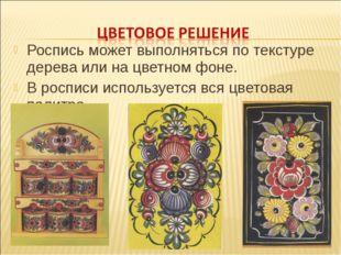 Роспись может выполняться по текстуре дерева или на цветном фоне. В росписи и
