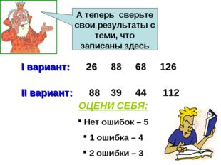 I вариант: 26 88 68 126 II вариант: 88 39 44 112 А теперь сверьте свои резул