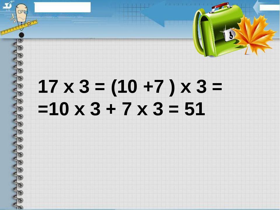 17х3 = (10 +7 )х3 = =10х3 + 7х3 = 51