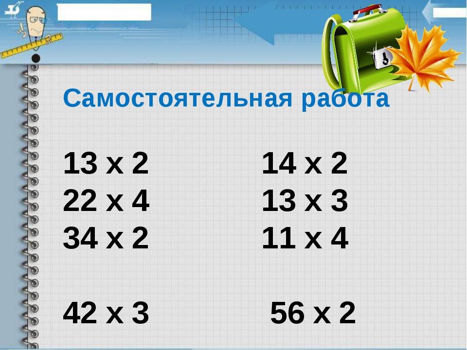 Самостоятельная работа 13 х 2 14 х 2 22 х 4 13 х 3 34 х 2 11 х 4 42 х 3 56 х 2
