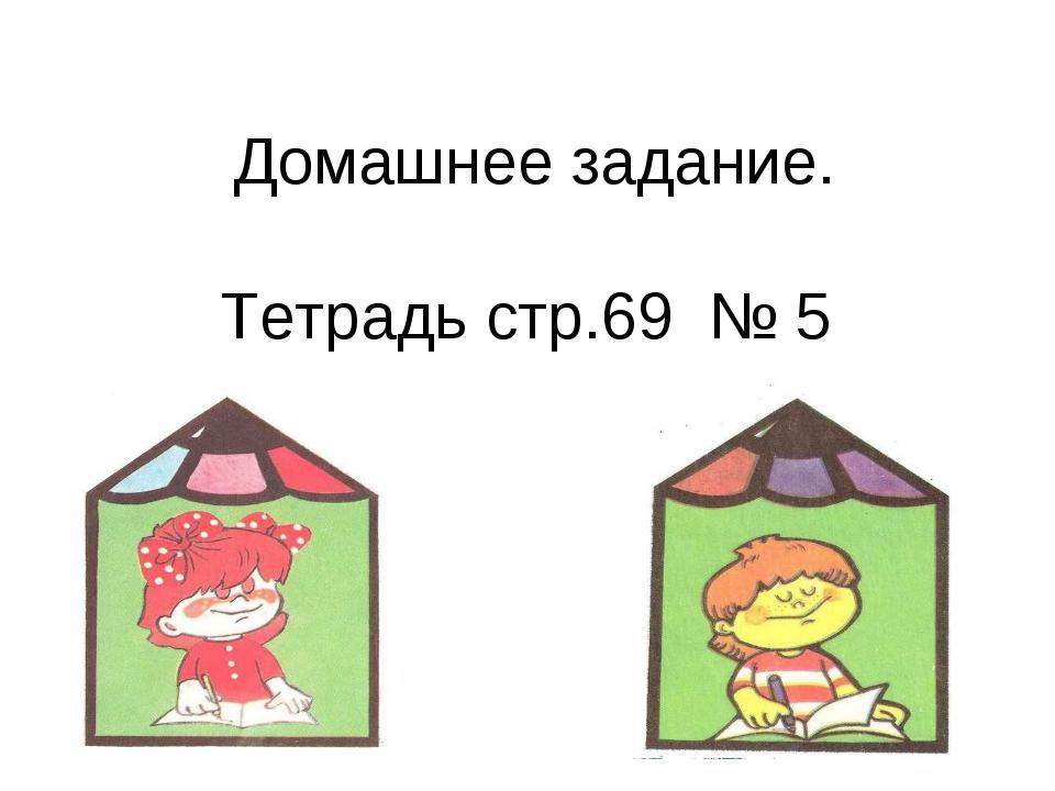Домашнее задание. Тетрадь стр.69 № 5