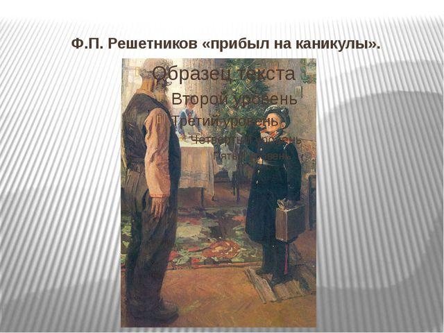 Ф.П. Решетников «прибыл на каникулы».