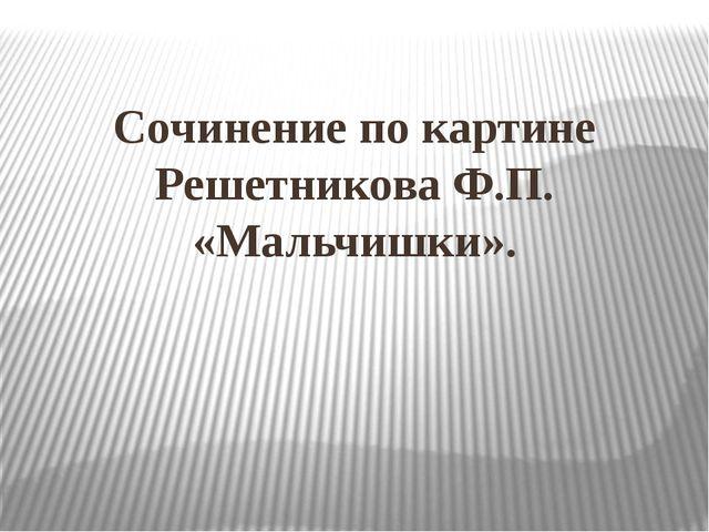 Сочинение по картине Решетникова Ф.П. «Мальчишки».