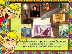 «Перечитываем и пересчитываем Пушкина» интегрированный урок математики и лит