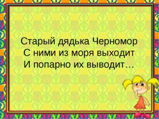 Старый дядька Черномор С ними из моря выходит И попарно их выводит…