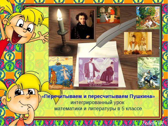 «Перечитываем и пересчитываем Пушкина» интегрированный урок математики и лит...