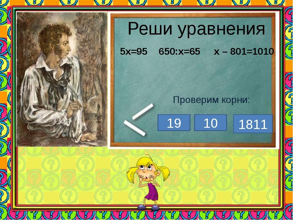 Реши уравнения 5х=95 650:х=65 х – 801=1010 Проверим корни: 19 10 1811