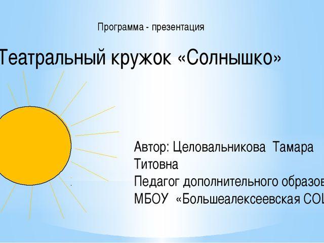 Программа - презентация Театральный кружок «Солнышко» Автор: Целовальникова Т...