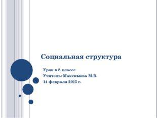Социальная структура Урок в 8 классе Учитель: Максимова М.В. 14 февраля 2015 г.