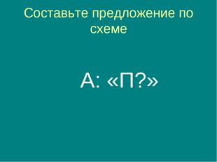 Составьте предложение по схеме А: «П?»