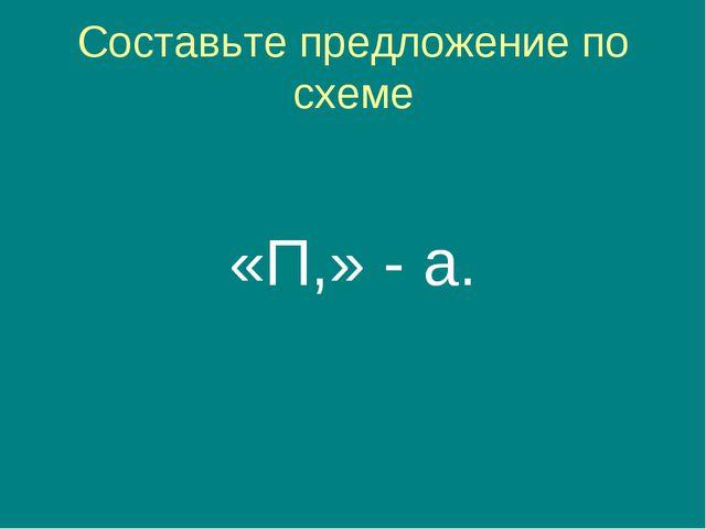 Составьте предложение по схеме «П,» - а.