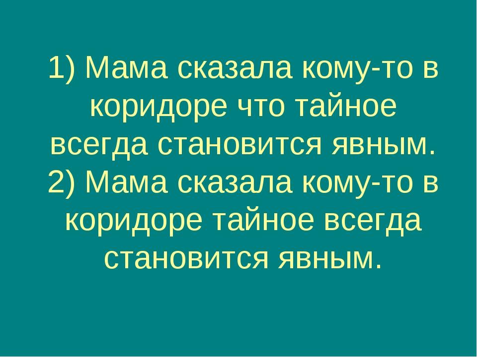 1) Мама сказала кому-то в коридоре что тайное всегда становится явным. 2) Мам...