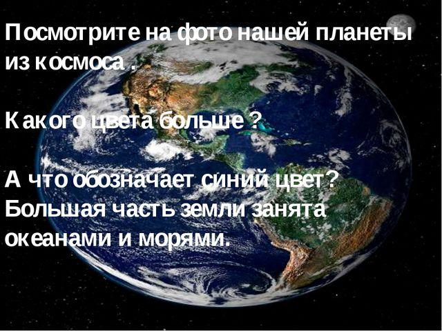 Посмотрите на фото нашей планеты из космоса . Какого цвета больше ? А что обо...