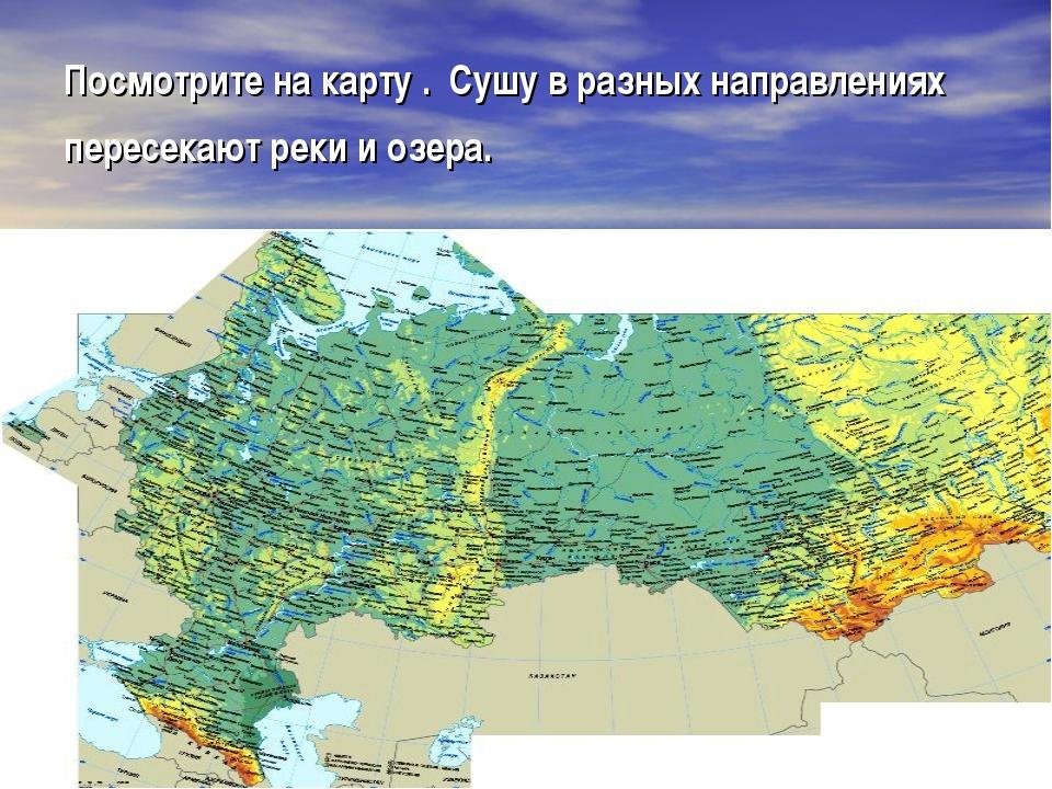 Посмотрите на карту . Сушу в разных направлениях пересекают реки и озера.