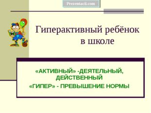 Гиперактивный ребёнок в школе «АКТИВНЫЙ» -ДЕЯТЕЛЬНЫЙ, ДЕЙСТВЕННЫЙ «ГИПЕР» - П