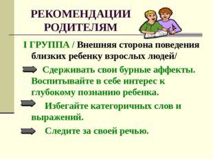 РЕКОМЕНДАЦИИ РОДИТЕЛЯМ I ГРУППА / Внешняя сторона поведения близких ребенку в