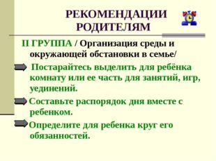 РЕКОМЕНДАЦИИ РОДИТЕЛЯМ II ГРУППА / Организация среды и окружающей обстановки
