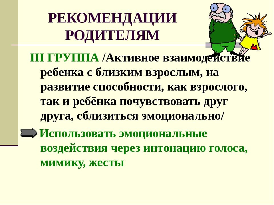 РЕКОМЕНДАЦИИ РОДИТЕЛЯМ III ГРУППА /Активное взаимодействие ребенка с близким...