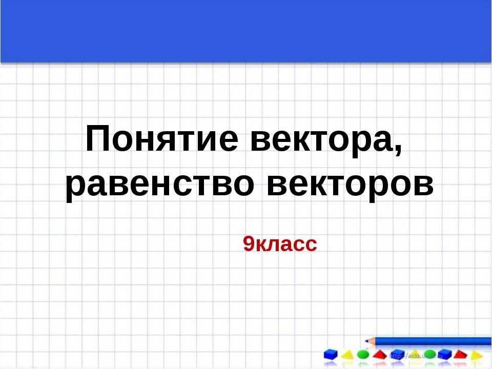 Понятие вектора, равенство векторов 9класс