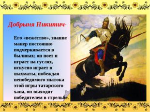 Добрыня Никитич- Его «вежество», знание манер постоянно подчеркивается в был