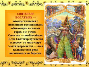 СВЯТОГОР-БОГАТЫРЬ— отождествляется с исполином-громовником, обитающим в св