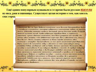Ещё одним популярным кушаньем в те время были русскиекисели из овса, ржи и