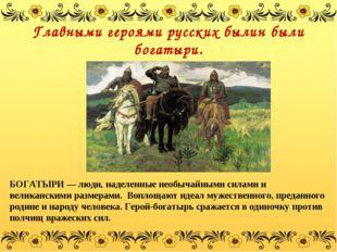 Главными героями русских былин были богатыри. БОГАТЫРИ— люди, наделенные нео